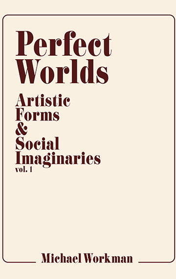Perfect Worlds: Artistic Forms & Social Imaginaries, Vol. 1