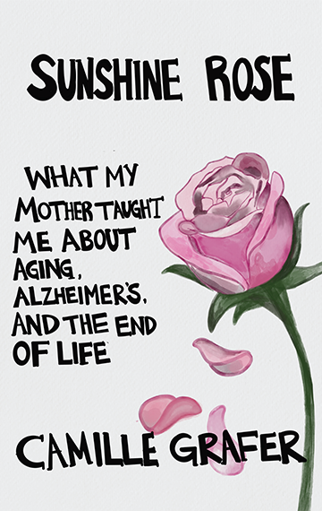 Sunshine Rose: What My Mother Taught Me about Aging, Alzheimer's, and the End of Life
